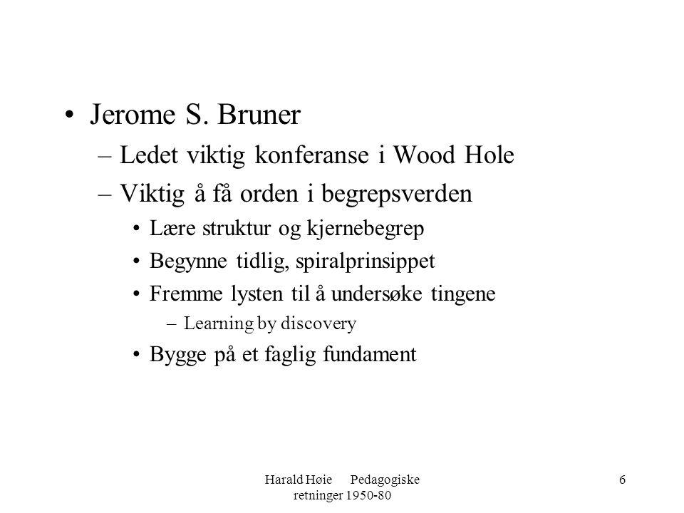 Harald Høie Pedagogiske retninger 1950-80 6 •Jerome S. Bruner –Ledet viktig konferanse i Wood Hole –Viktig å få orden i begrepsverden •Lære struktur o
