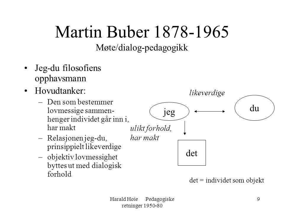 Harald Høie Pedagogiske retninger 1950-80 9 Martin Buber 1878-1965 Møte/dialog-pedagogikk •Jeg-du filosofiens opphavsmann •Hovudtanker: –Den som beste