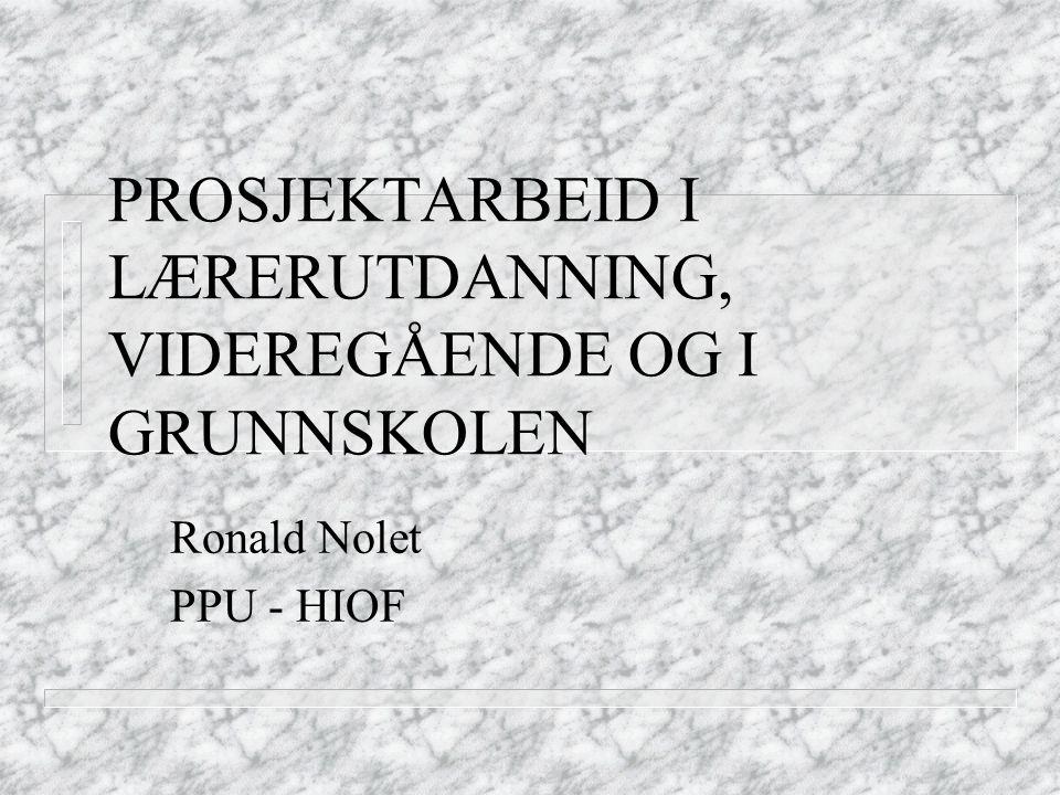 PROSJEKTARBEID I LÆRERUTDANNING, VIDEREGÅENDE OG I GRUNNSKOLEN Ronald Nolet PPU - HIOF