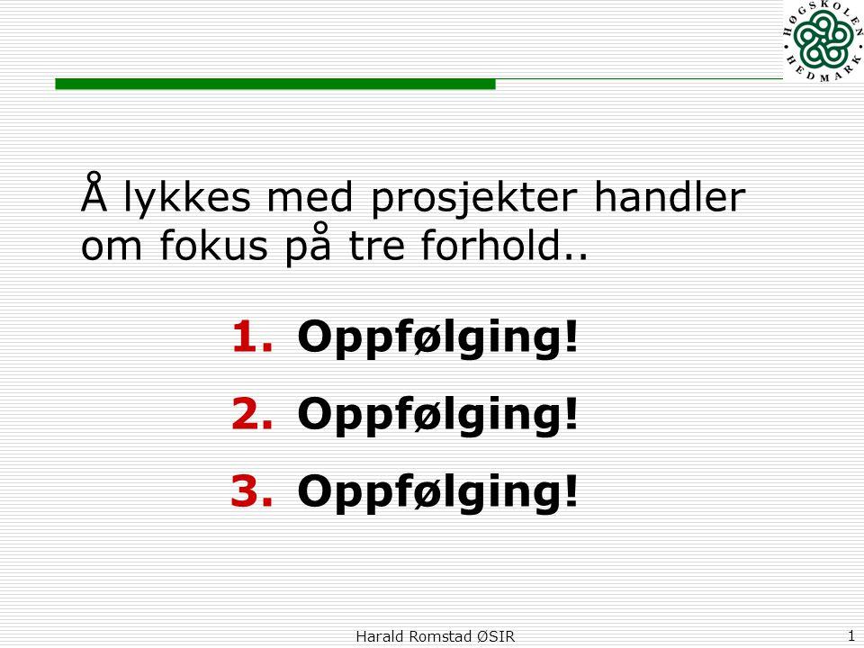 Harald Romstad ØSIR 1 Å lykkes med prosjekter handler om fokus på tre forhold.. 1.Oppfølging! 2.Oppfølging! 3.Oppfølging!
