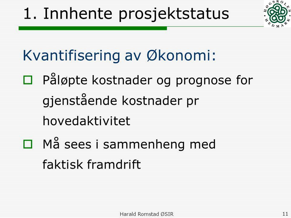 Harald Romstad ØSIR 11 1. Innhente prosjektstatus Kvantifisering av Økonomi:  Påløpte kostnader og prognose for gjenstående kostnader pr hovedaktivit
