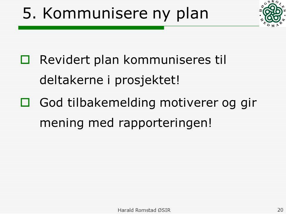 Harald Romstad ØSIR 20 5. Kommunisere ny plan  Revidert plan kommuniseres til deltakerne i prosjektet!  God tilbakemelding motiverer og gir mening m