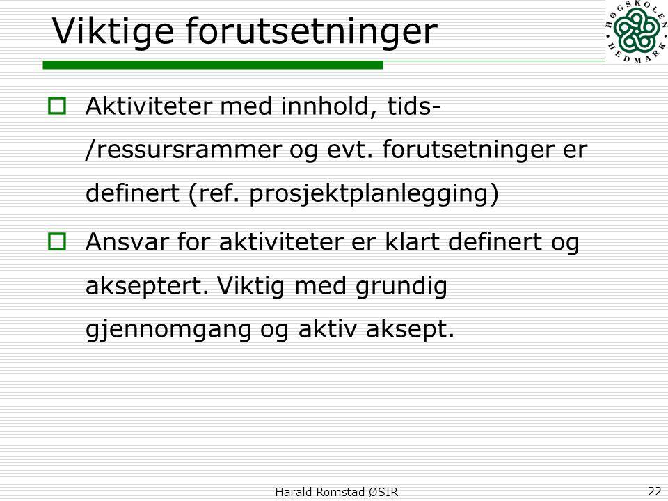 Harald Romstad ØSIR 22 Viktige forutsetninger  Aktiviteter med innhold, tids- /ressursrammer og evt. forutsetninger er definert (ref. prosjektplanleg