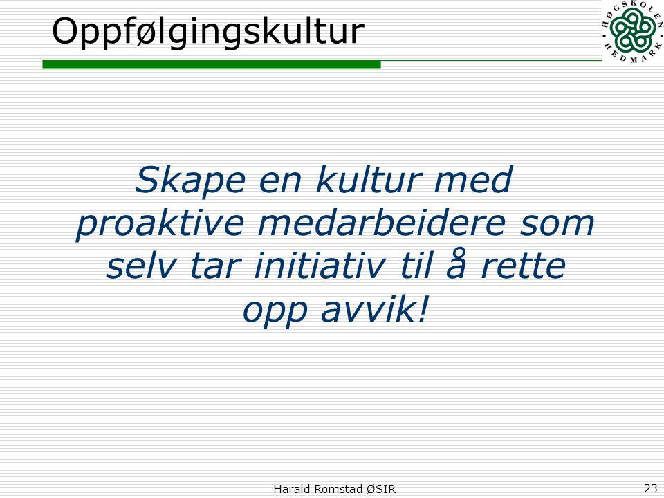 Harald Romstad ØSIR 23 Oppfølgingskultur Skape en kultur med proaktive medarbeidere som selv tar initiativ til å rette opp avvik!