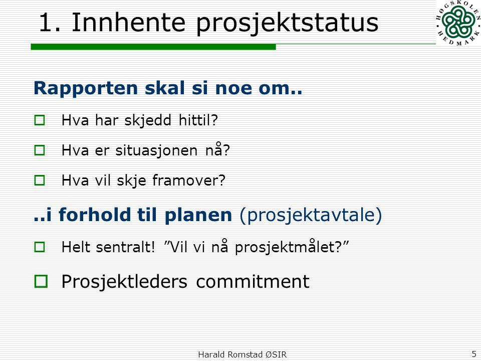 Harald Romstad ØSIR 5 1. Innhente prosjektstatus Rapporten skal si noe om..  Hva har skjedd hittil?  Hva er situasjonen nå?  Hva vil skje framover?