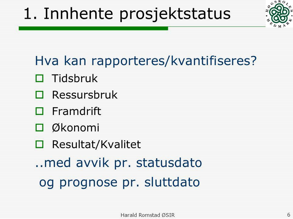 Harald Romstad ØSIR 6 1. Innhente prosjektstatus Hva kan rapporteres/kvantifiseres?  Tidsbruk  Ressursbruk  Framdrift  Økonomi  Resultat/Kvalitet