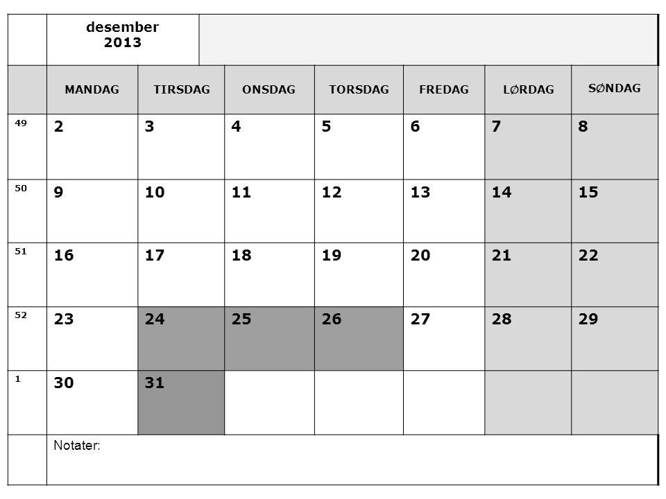 desember 2013 MANDAGTIRSDAGONSDAGTORSDAGFREDAGL Ø RDAG S Ø NDAG 49 2345678 50 9101112131415 51 16171819202122 52 23242526272829 1 3031 Notater: