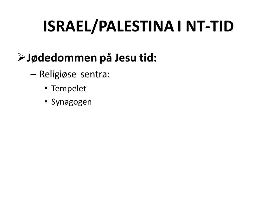 ISRAEL/PALESTINA I NT-TID  Jødedommen på Jesu tid: – Religiøse sentra: • Tempelet • Synagogen