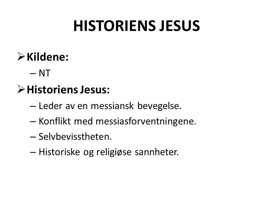 HISTORIENS JESUS  Kildene: – NT  Historiens Jesus: – Leder av en messiansk bevegelse. – Konflikt med messiasforventningene. – Selvbevisstheten. – Hi