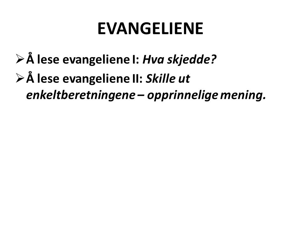 EVANGELIENE  Å lese evangeliene I: Hva skjedde?  Å lese evangeliene II: Skille ut enkeltberetningene – opprinnelige mening.