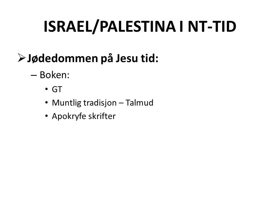 ISRAEL/PALESTINA I NT-TID  Jødedommen på Jesu tid: – Boken: • GT • Muntlig tradisjon – Talmud • Apokryfe skrifter