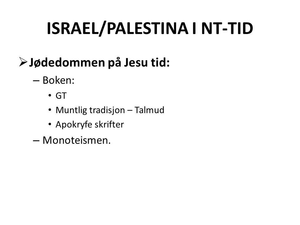 ISRAEL/PALESTINA I NT-TID  Jødedommen på Jesu tid: – Boken: • GT • Muntlig tradisjon – Talmud • Apokryfe skrifter – Monoteismen.