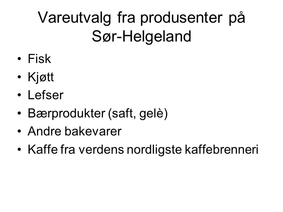 Kommuner på Sør-Helgeland som har produsenter i dag; •Brønnøy (røye, kjøtt fra HSS, bærprodukter) •Vega (lefser, bakevarer, fisk, saft, bær) •Vevelstad (kaffe) •Sømna (ingen) •Bindal (ingen)