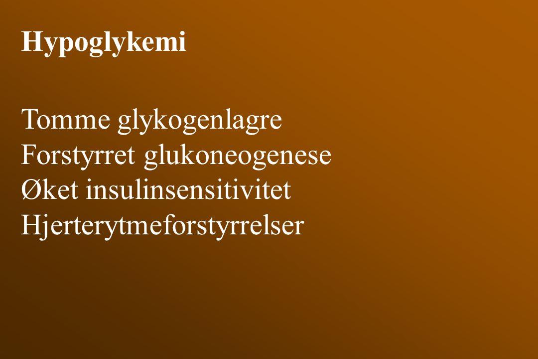 Hypoglykemi Tomme glykogenlagre Forstyrret glukoneogenese Øket insulinsensitivitet Hjerterytmeforstyrrelser