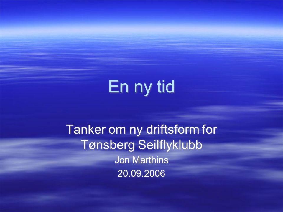 En ny tid Tanker om ny driftsform for Tønsberg Seilflyklubb Jon Marthins 20.09.2006 Tanker om ny driftsform for Tønsberg Seilflyklubb Jon Marthins 20.09.2006