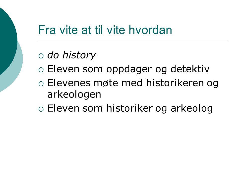 Fra vite at til vite hvordan  do history  Eleven som oppdager og detektiv  Elevenes møte med historikeren og arkeologen  Eleven som historiker og