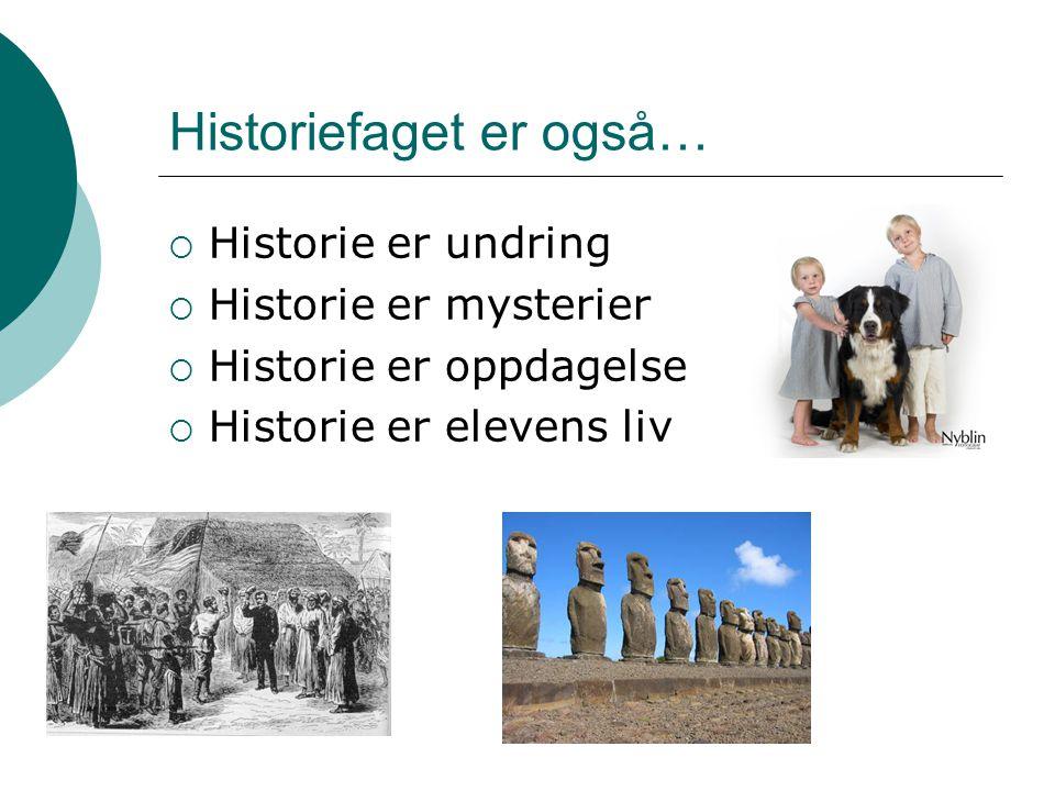 Historiefaget er også…  Historie er undring  Historie er mysterier  Historie er oppdagelse  Historie er elevens liv