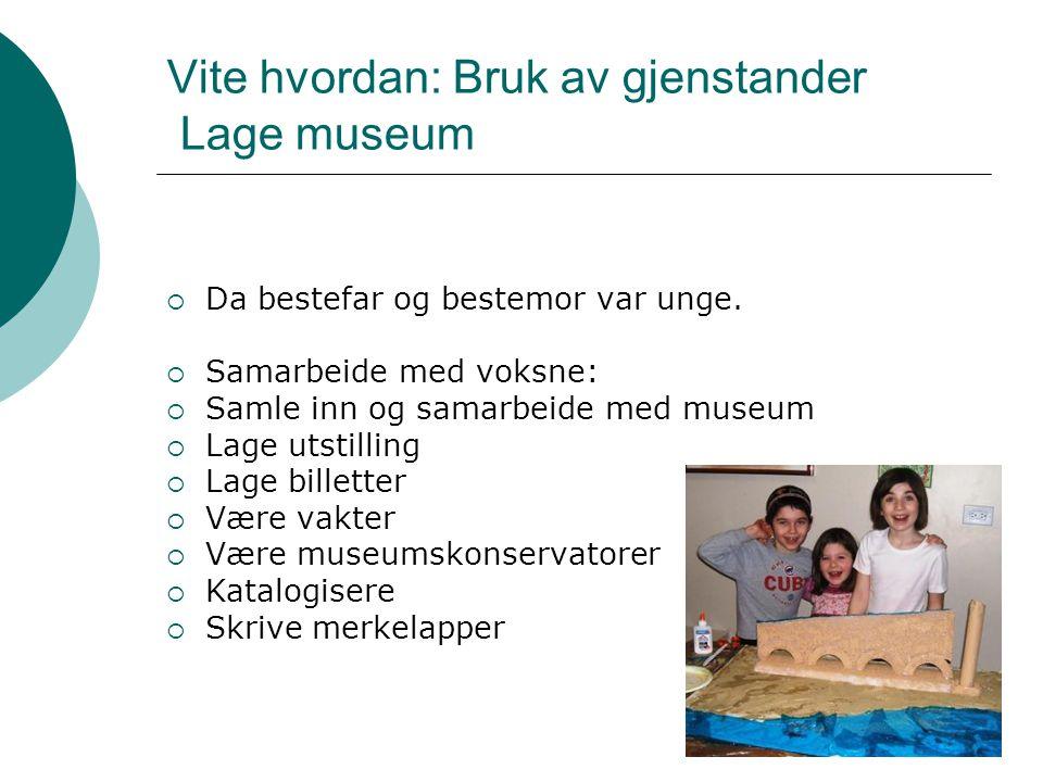 Vite hvordan: Bruk av gjenstander Lage museum  Da bestefar og bestemor var unge.  Samarbeide med voksne:  Samle inn og samarbeide med museum  Lage