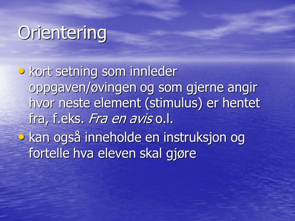 Orientering • kort setning som innleder oppgaven/øvingen og som gjerne angir hvor neste element (stimulus) er hentet fra, f.eks. Fra en avis o.l. • ka