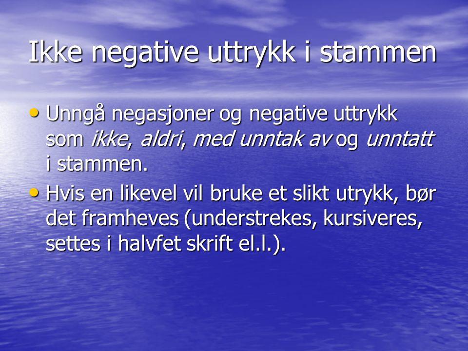 Ikke negative uttrykk i stammen • Unngå negasjoner og negative uttrykk som ikke, aldri, med unntak av og unntatt i stammen.