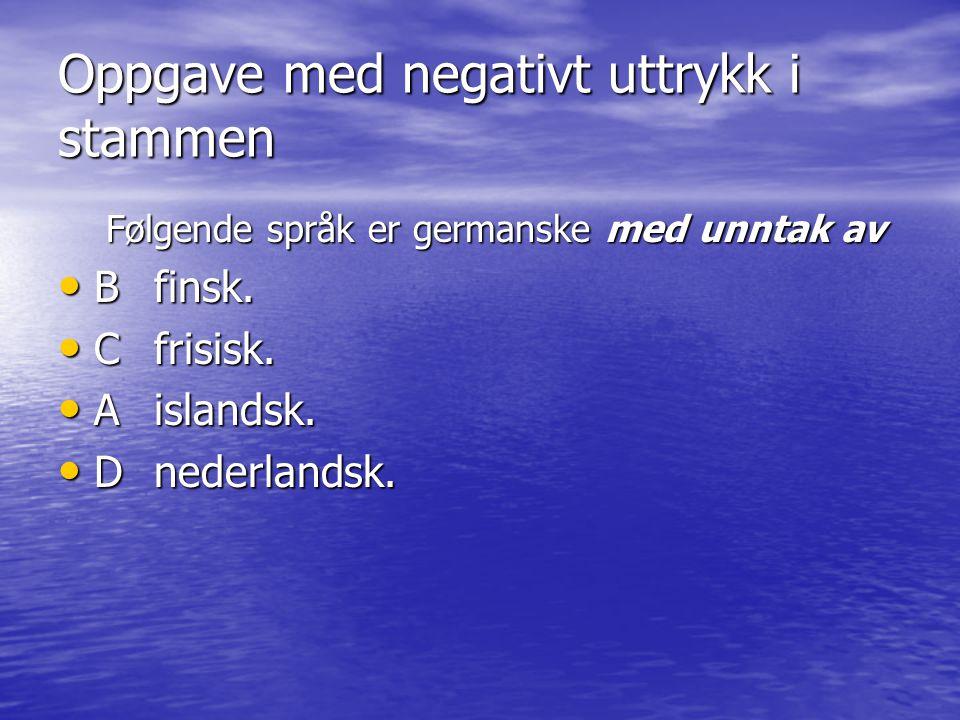 Oppgave med negativt uttrykk i stammen Følgende språk er germanske med unntak av • Bfinsk. • Cfrisisk. • Aislandsk. • Dnederlandsk.
