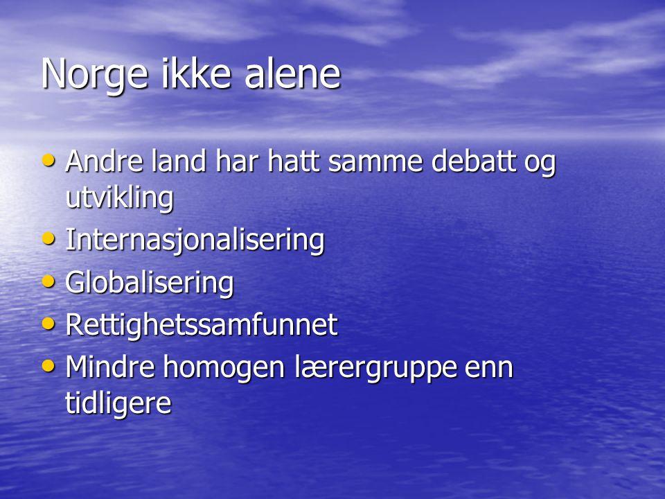 Norge ikke alene • Andre land har hatt samme debatt og utvikling • Internasjonalisering • Globalisering • Rettighetssamfunnet • Mindre homogen lærergruppe enn tidligere
