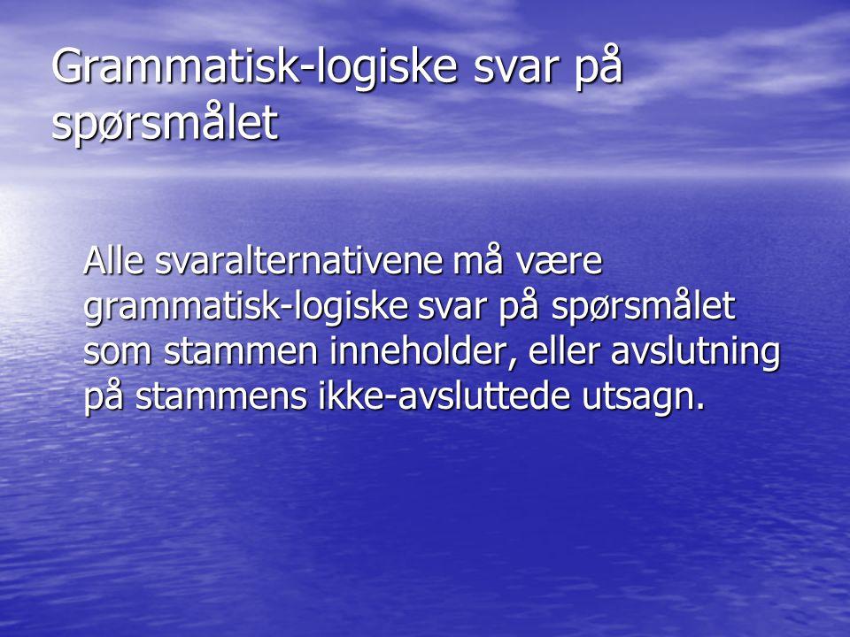 Grammatisk-logiske svar på spørsmålet Alle svaralternativene må være grammatisk-logiske svar på spørsmålet som stammen inneholder, eller avslutning på stammens ikke-avsluttede utsagn.