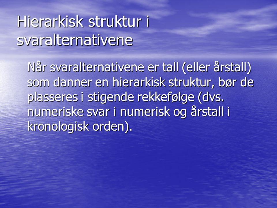 Hierarkisk struktur i svaralternativene Når svaralternativene er tall (eller årstall) som danner en hierarkisk struktur, bør de plasseres i stigende rekkefølge (dvs.