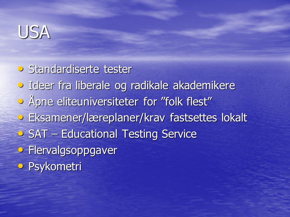 USA • Standardiserte tester • Ideer fra liberale og radikale akademikere • Åpne eliteuniversiteter for folk flest • Eksamener/læreplaner/krav fastsettes lokalt • SAT – Educational Testing Service • Flervalgsoppgaver • Psykometri