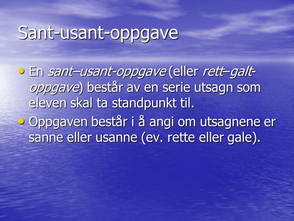 Sant-usant-oppgave • En sant–usant-oppgave (eller rett–galt- oppgave) består av en serie utsagn som eleven skal ta standpunkt til.
