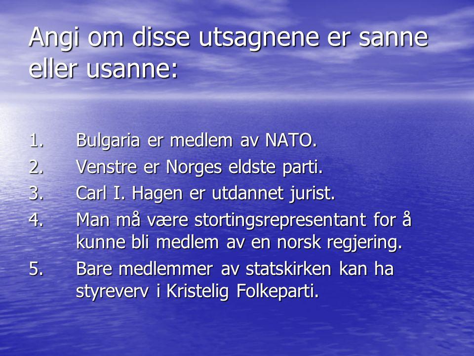 Angi om disse utsagnene er sanne eller usanne: 1. Bulgaria er medlem av NATO. 2. Venstre er Norges eldste parti. 3. Carl I. Hagen er utdannet jurist.