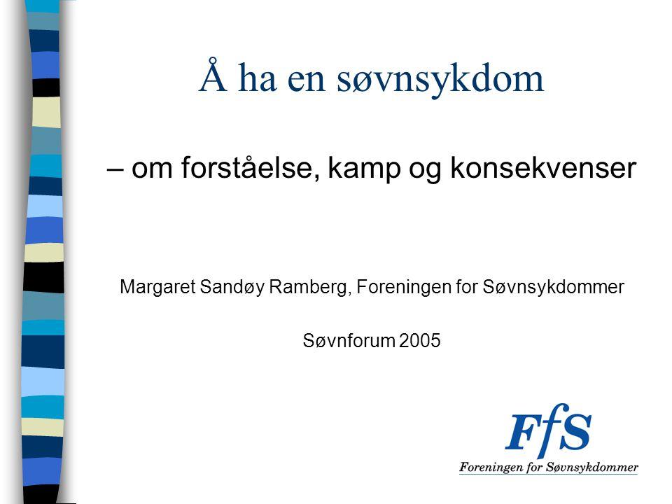 Å ha en søvnsykdom – om forståelse, kamp og konsekvenser Margaret Sandøy Ramberg, Foreningen for Søvnsykdommer Søvnforum 2005