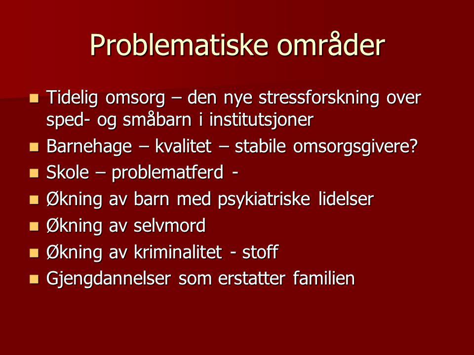 Problematiske områder  Tidelig omsorg – den nye stressforskning over sped- og småbarn i institutsjoner  Barnehage – kvalitet – stabile omsorgsgivere