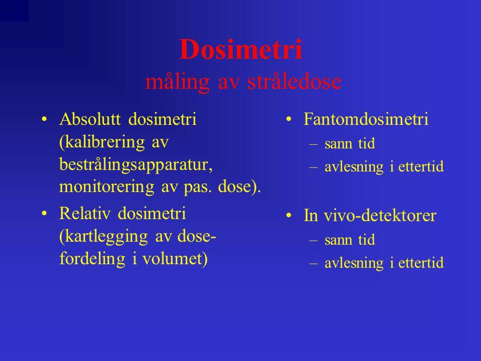 Dosimetri måling av stråledose •Absolutt dosimetri (kalibrering av bestrålingsapparatur, monitorering av pas. dose). •Relativ dosimetri (kartlegging a