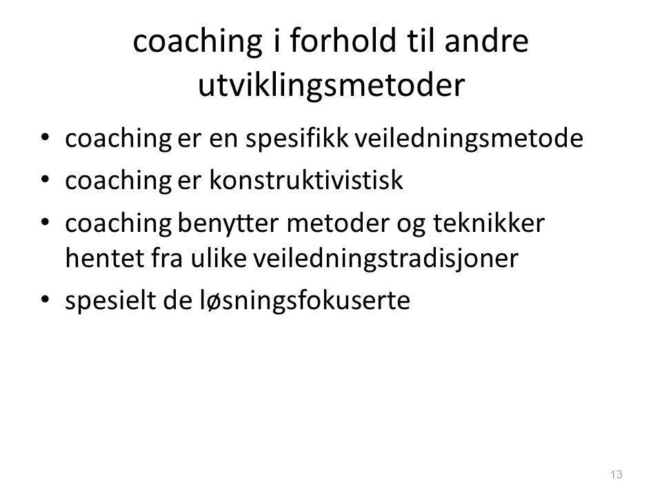 coaching i forhold til andre utviklingsmetoder • coaching er en spesifikk veiledningsmetode • coaching er konstruktivistisk • coaching benytter metoder og teknikker hentet fra ulike veiledningstradisjoner • spesielt de løsningsfokuserte 13