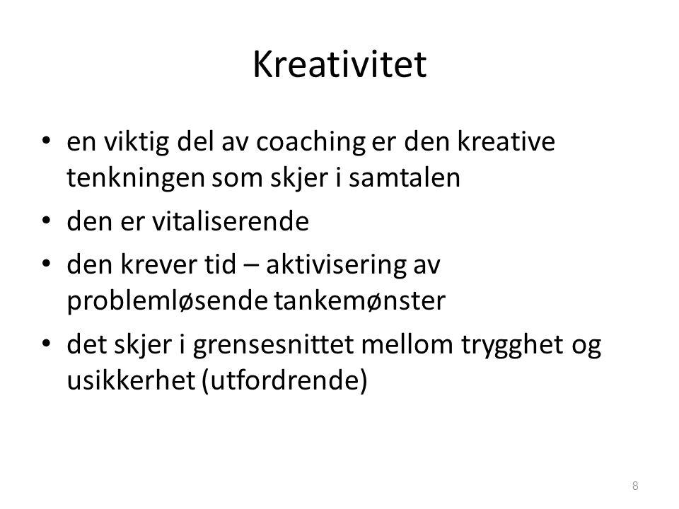 Kreativitet • en viktig del av coaching er den kreative tenkningen som skjer i samtalen • den er vitaliserende • den krever tid – aktivisering av problemløsende tankemønster • det skjer i grensesnittet mellom trygghet og usikkerhet (utfordrende) 8