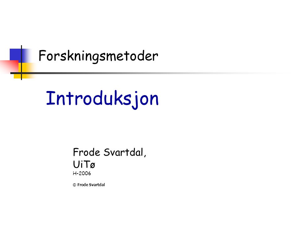 Forskningsmetoder Introduksjon Frode Svartdal, UiTø H-2006 © Frode Svartdal
