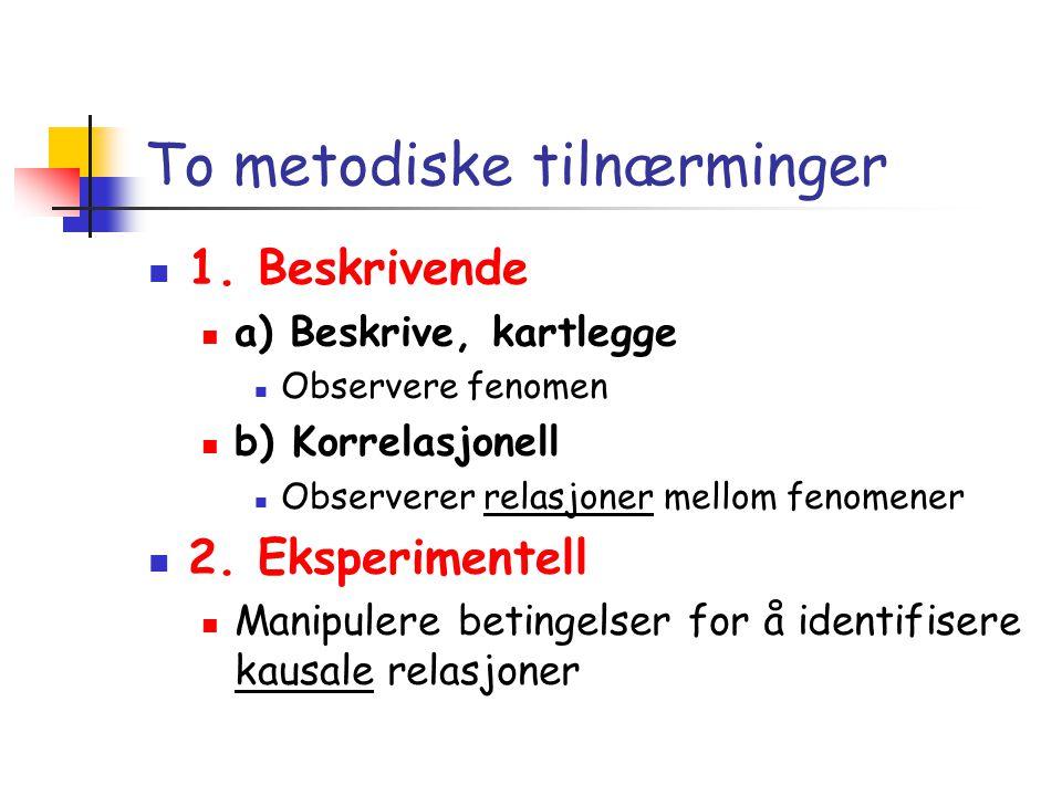 To metodiske tilnærminger  1. Beskrivende  a) Beskrive, kartlegge  Observere fenomen  b) Korrelasjonell  Observerer relasjoner mellom fenomener 
