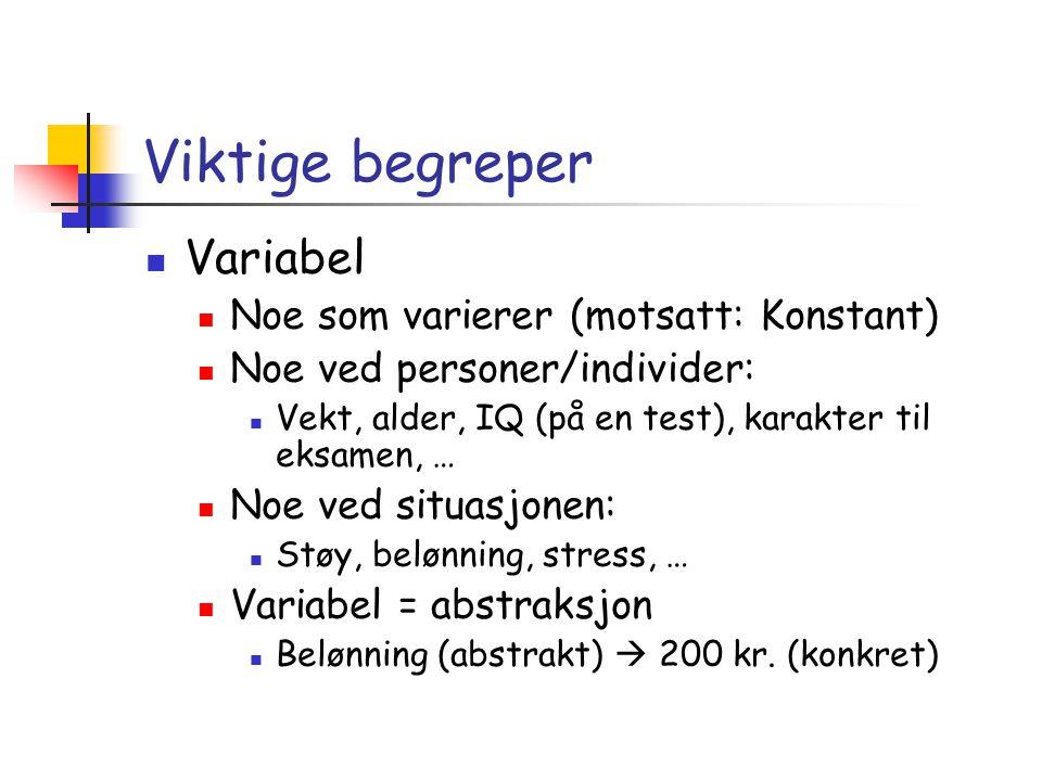 Viktige begreper  Variabel  Noe som varierer (motsatt: Konstant)  Noe ved personer/individer:  Vekt, alder, IQ (på en test), karakter til eksamen,