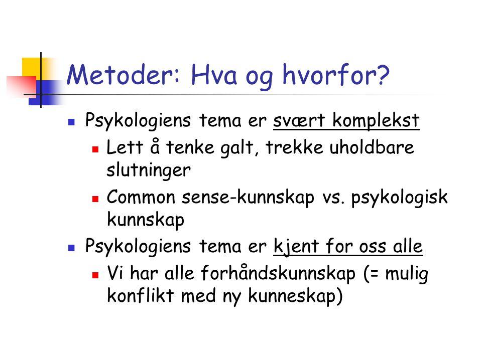 Metoder: Hva og hvorfor?  Psykologiens tema er svært komplekst  Lett å tenke galt, trekke uholdbare slutninger  Common sense-kunnskap vs. psykologi