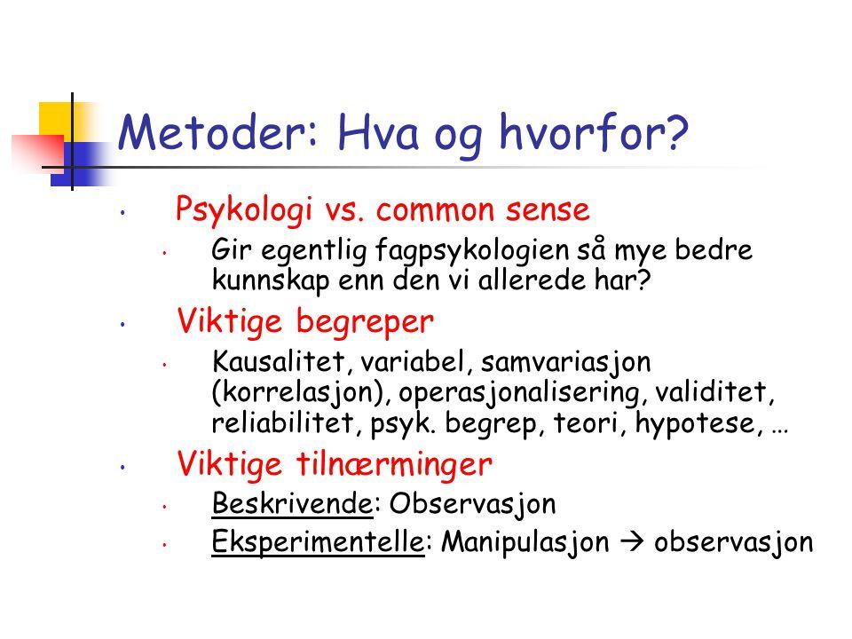 Metoder: Hva og hvorfor? • Psykologi vs. common sense • Gir egentlig fagpsykologien så mye bedre kunnskap enn den vi allerede har? • Viktige begreper