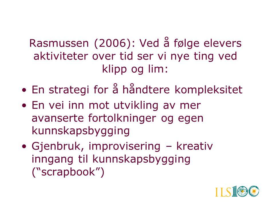 Rasmussen (2006): Ved å følge elevers aktiviteter over tid ser vi nye ting ved klipp og lim: •En strategi for å håndtere kompleksitet •En vei inn mot