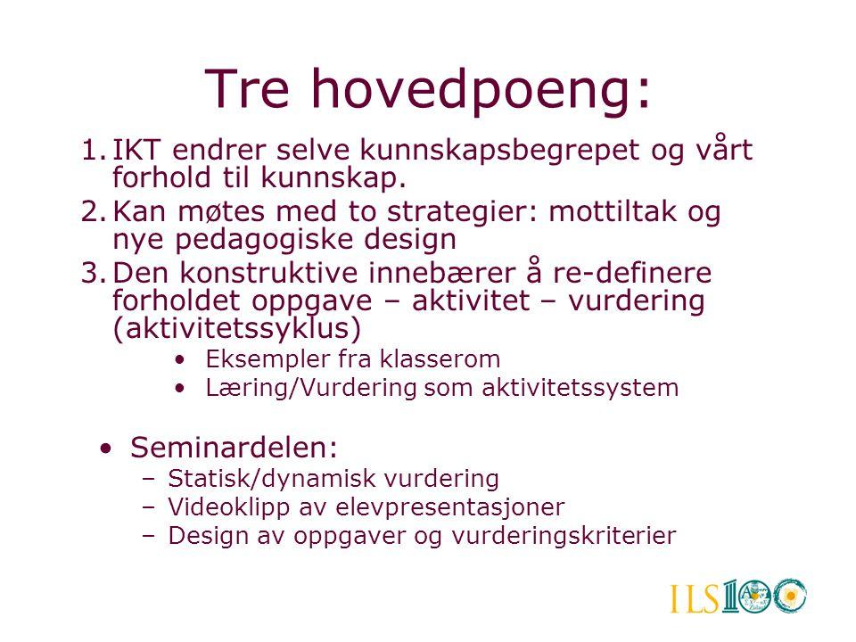 Tre hovedpoeng: 1.IKT endrer selve kunnskapsbegrepet og vårt forhold til kunnskap. 2.Kan møtes med to strategier: mottiltak og nye pedagogiske design