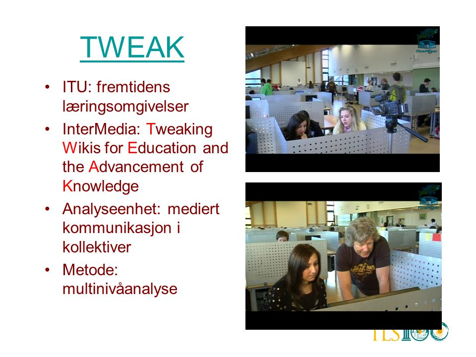 TWEAK •ITU: fremtidens læringsomgivelser •InterMedia: Tweaking Wikis for Education and the Advancement of Knowledge •Analyseenhet: mediert kommunikasj