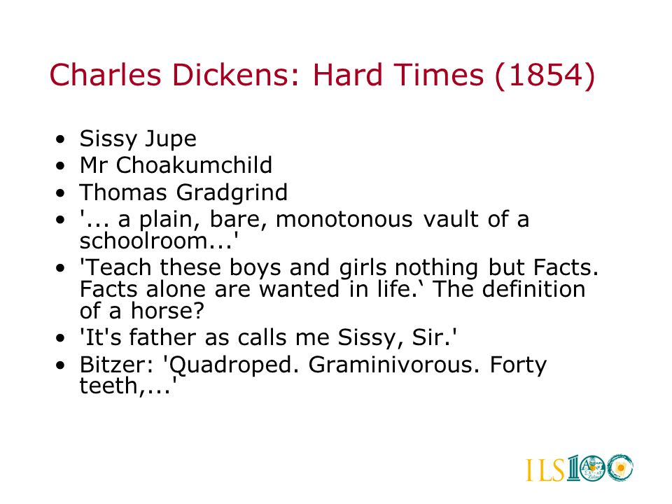 •Sissy Jupe •Mr Choakumchild •Thomas Gradgrind •'... a plain, bare, monotonous vault of a schoolroom...' •'Teach these boys and girls nothing but Fact