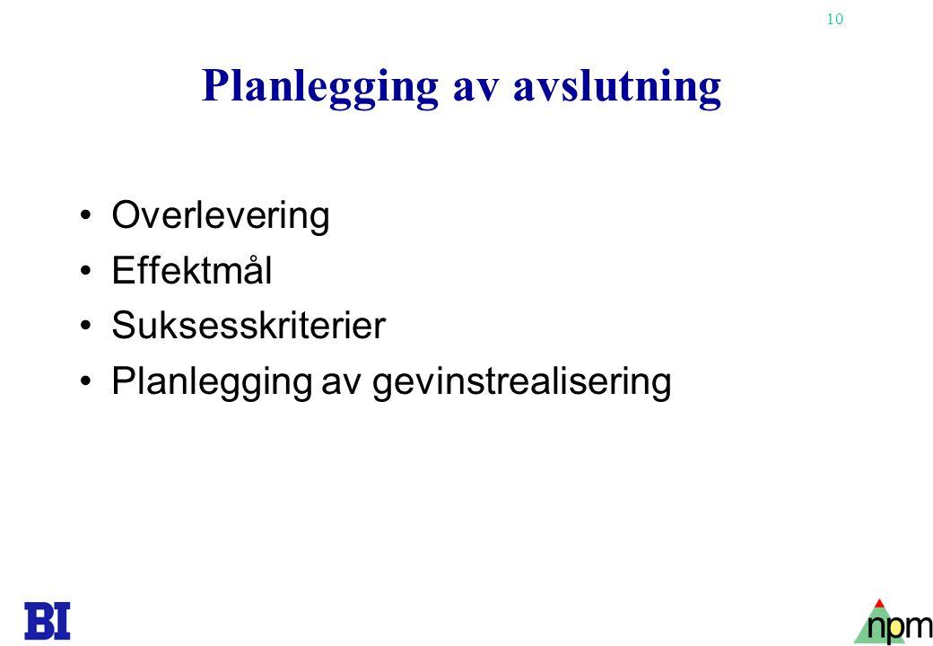 10 Planlegging av avslutning •Overlevering •Effektmål •Suksesskriterier •Planlegging av gevinstrealisering