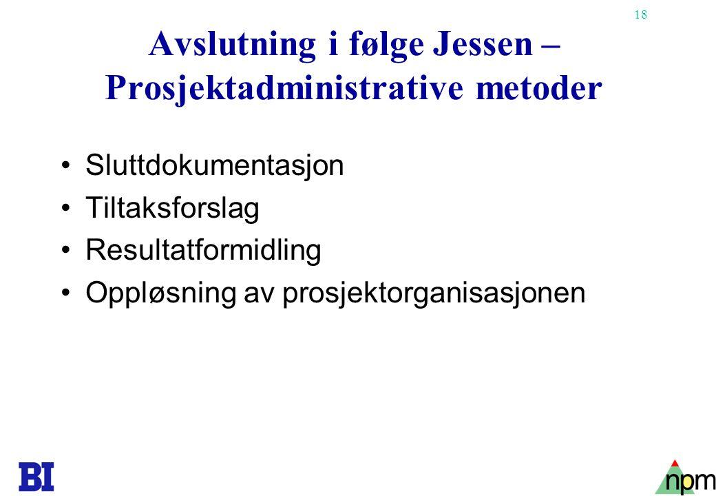 18 Avslutning i følge Jessen – Prosjektadministrative metoder •Sluttdokumentasjon •Tiltaksforslag •Resultatformidling •Oppløsning av prosjektorganisasjonen