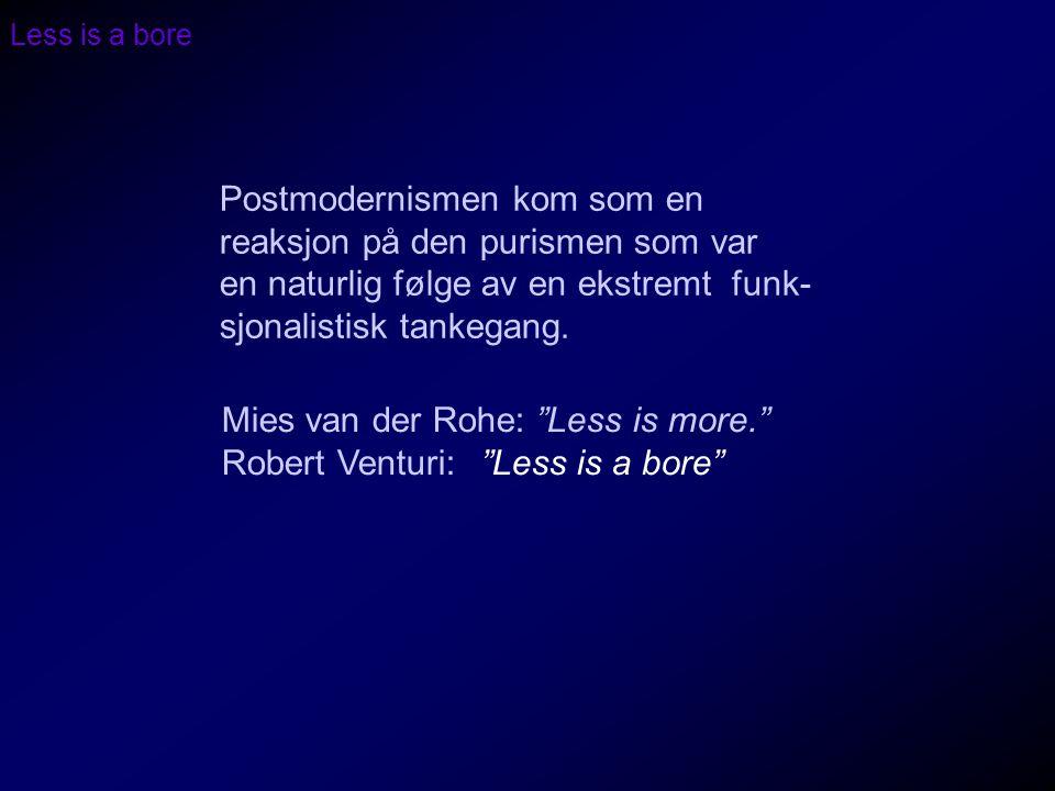 Less is a bore Postmodernismen kom som en reaksjon på den purismen som var en naturlig følge av en ekstremt funk- sjonalistisk tankegang. Mies van der