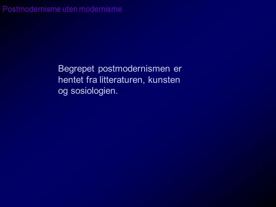 Postmodernisme uten modernisme Begrepet postmodernismen er hentet fra litteraturen, kunsten og sosiologien.