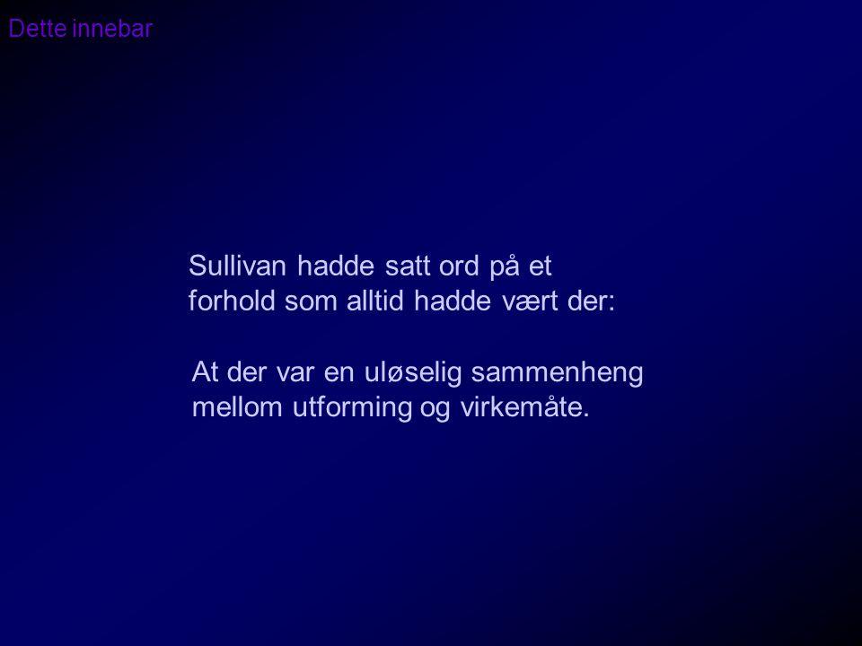 Dette innebar Sullivan hadde satt ord på et forhold som alltid hadde vært der: At der var en uløselig sammenheng mellom utforming og virkemåte.